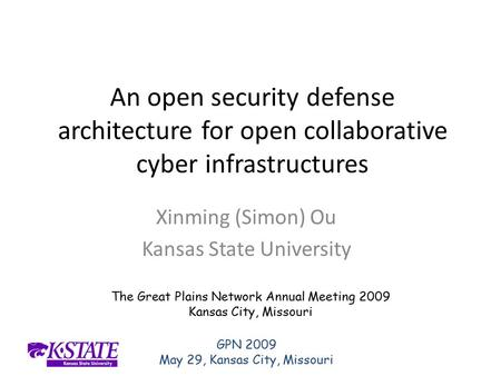 GPN 2009 May 29, Kansas City, Missouri An open security defense architecture for open collaborative cyber infrastructures Xinming (Simon) Ou Kansas State.