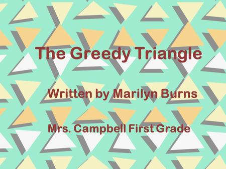 The Greedy Triangle Written by Marilyn Burns Mrs. Campbell First Grade.