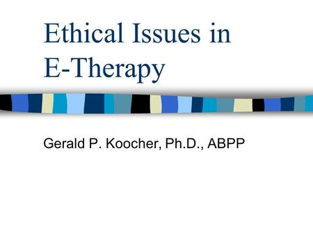 Ethical Issues in E-Therapy Gerald P. Koocher, Ph.D., ABPP.