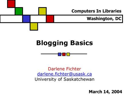Blogging Basics Darlene Fichter University of Saskatchewan Computers In Libraries Washington, DC March 14, 2004.
