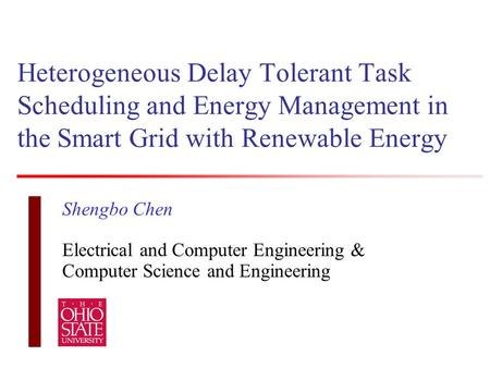 Heterogeneous Delay Tolerant Task Scheduling and Energy Management in the Smart Grid with Renewable Energy Shengbo Chen Electrical and Computer Engineering.