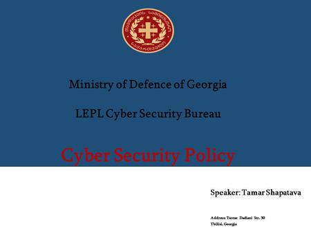 Ministry of Defence of Georgia LEPL Cyber Security Bureau Cyber Security Policy Speaker: Tamar Shapatava Address: Tsotne Dadiani Str. 30 Tbilisi, Georgia.