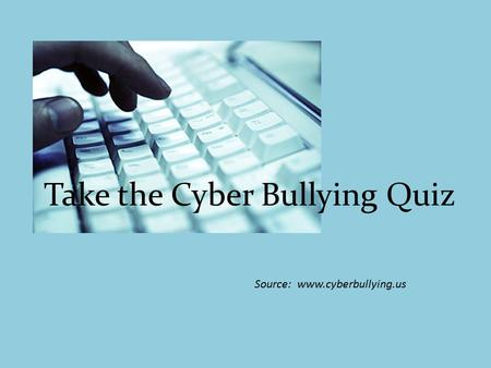 Take the Cyber Bullying Quiz Source: www.cyberbullying.us.