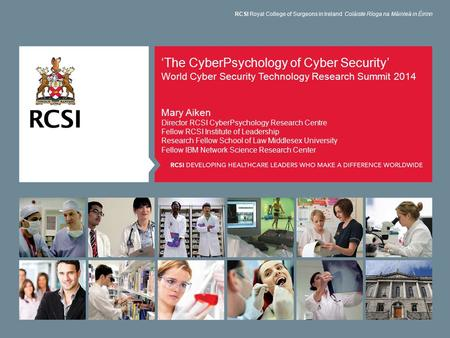 'The CyberPsychology of Cyber Security' World Cyber Security Technology Research Summit 2014 Mary Aiken Director RCSI CyberPsychology Research Centre Fellow.