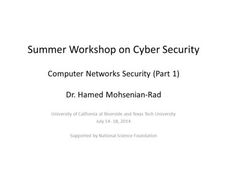 Summer Workshop on Cyber Security Computer Networks Security (Part 1) Dr. Hamed Mohsenian-Rad University of California at Riverside and Texas Tech University.