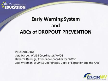 Early Warning System and ABCs of DROPOUT PREVENTION PRESENTED BY: Sara Harper, WVEIS Coordinator, WVDE Rebecca Derenge, Attendance Coordinator, WVDE Jack.