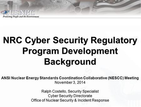 NRC Cyber Security Regulatory Program Development Background ANSI Nuclear Energy Standards Coordination Collaborative (NESCC) Meeting November 3, 2014November.