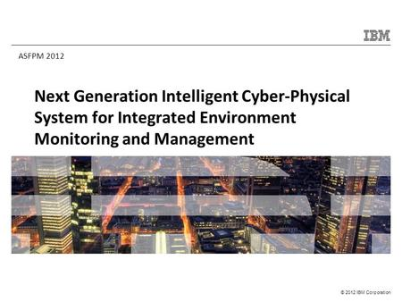 © 2012 IBM Corporation Next Generation Intelligent Cyber-Physical System for Integrated Environment Monitoring and Management ASFPM 2012.