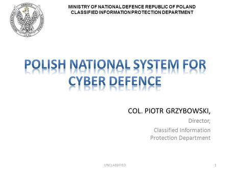 MINISTRY OF NATIONAL DEFENCE REPUBLIC OF POLAND CLASSIFIED INFORMATION PROTECTION DEPARTMENT COL. PIOTR GRZYBOWSKI, Director, Classified Information Protection.