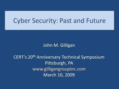 Cyber Security: Past and Future John M. Gilligan CERT's 20 th Anniversary Technical Symposium Pittsburgh, PA www.gilligangroupinc.com March 10, 2009.