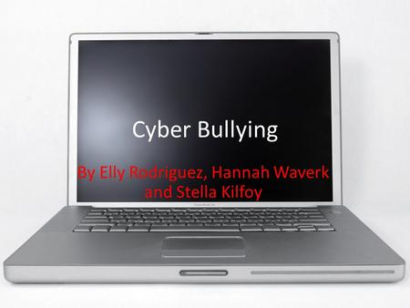 Cyber Bullying By Elly Rodriguez, Hannah Waverk and Stella Kilfoy.