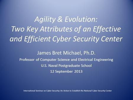 Agility & Evolution: Two Key Attributes of an Effective and Efficient Cyber Security Center James Bret Michael, Ph.D. Professor of Computer Science and.