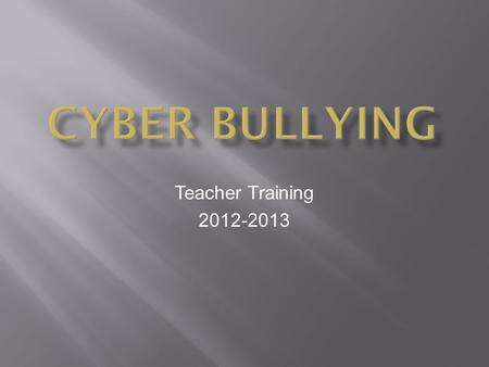 Teacher Training 2012-2013 **Being cruel to others by sending or posting harmful material using technological means; an individual or group that uses.