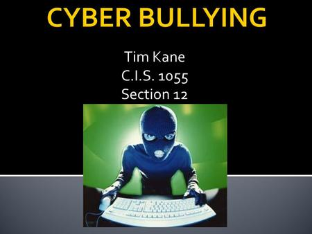 Tim Kane C.I.S. 1055 Section 12. Cyberbullying is any type of harassment that occurs over the internet or through the use of various types of technological.