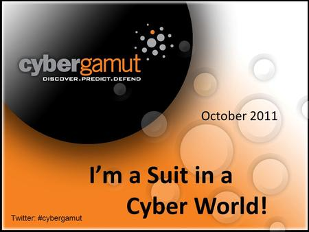 1 I'm a Suit in a Cyber World! October 2011 Twitter: #cybergamut.