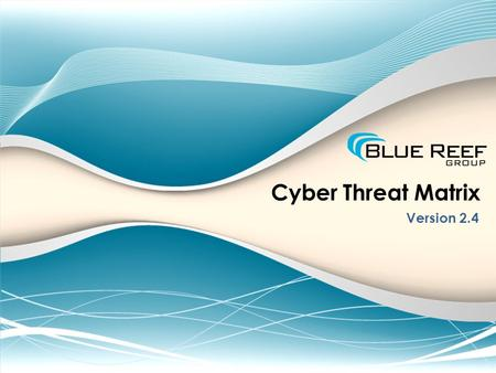 Cyber Threat Matrix Version 2.4. James N. Smith, MBA, CISSP Lead Cyber Security Strategist, Blue Reef Group Instructor of Information Systems, Georgia.