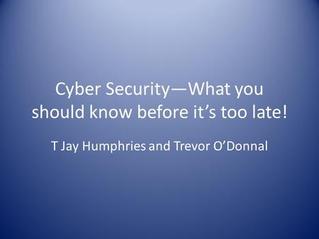 Cyber Security—What you should know before it's too late! T Jay Humphries and Trevor O'Donnal.