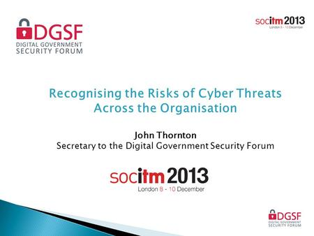 Recognising the Risks of Cyber Threats Across the Organisation John Thornton Secretary to the Digital Government Security Forum.