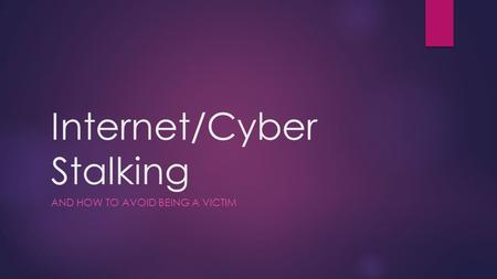 Internet/Cyber Stalking AND HOW TO AVOID BEING A VICTIM.
