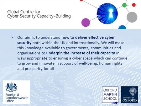 Our aim is to understand how to deliver effective cyber security both within the UK and internationally. We will make this knowledge available to governments,
