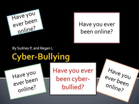 By Sydney P, and Regan L Have you ever been online? H a v e y o u e v e r b e e n o n l i n e ? Have you ever been cyber- bullied?