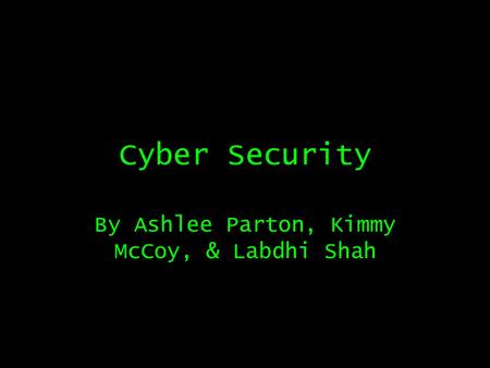 Cyber Security By Ashlee Parton, Kimmy McCoy, & Labdhi Shah.