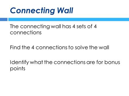 Connecting Wall The connecting wall has 4 sets of 4 connections Find the 4 connections to solve the wall Identify what the connections are for bonus points.
