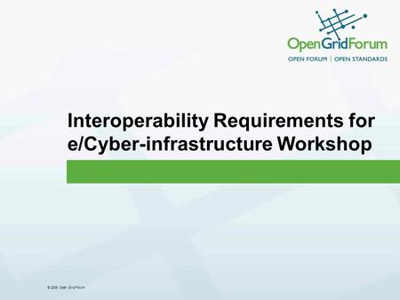 © 2006 Open Grid Forum Interoperability Requirements for e/Cyber-infrastructure Workshop.