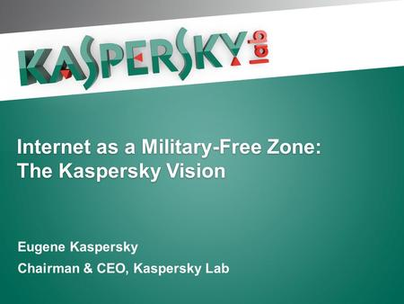 Internet as a Military-Free Zone: The Kaspersky Vision Eugene Kaspersky Chairman & CEO, Kaspersky Lab.
