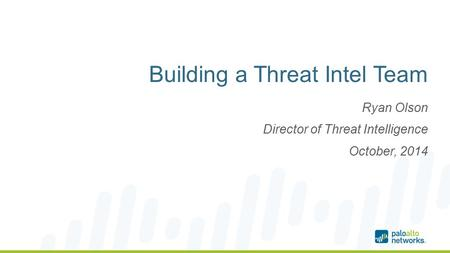 Building a Threat Intel Team Ryan Olson Director of Threat Intelligence October, 2014.