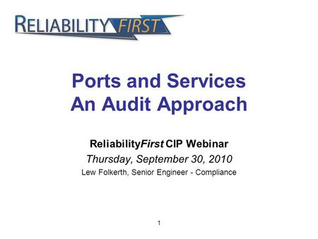 1 Ports and Services An Audit Approach ReliabilityFirst CIP Webinar Thursday, September 30, 2010 Lew Folkerth, Senior Engineer - Compliance.