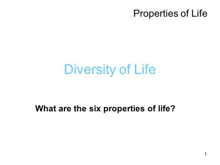 1 Diversity of Life Properties of Life What are the six properties of life?