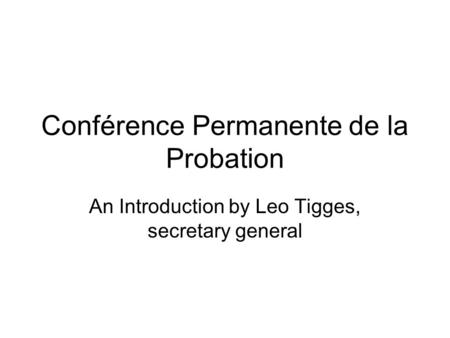 Conférence Permanente de la Probation An Introduction by Leo Tigges, secretary general.