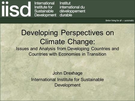 Developing Perspectives on Climate Change: Issues and Analysis from Developing Countries and Countries with Economies in Transition John Drexhage International.