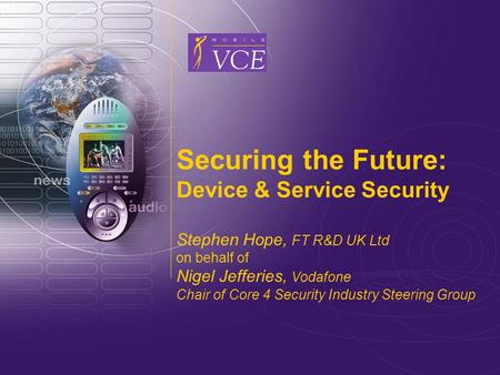Www.mobilevce.com © 2005 Mobile VCE Securing the Future: Device & Service Security Stephen Hope, FT R&D UK Ltd on behalf of Nigel Jefferies, Vodafone Chair.