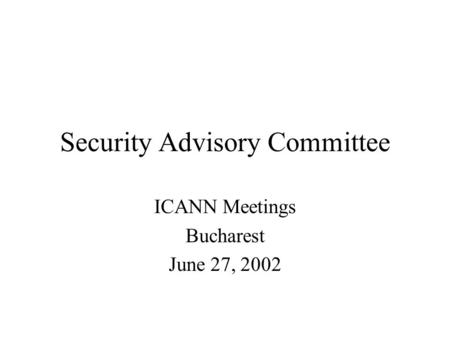 Security Advisory Committee ICANN Meetings Bucharest June 27, 2002.