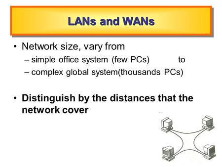 LANs and WANs Network size, vary from –simple office system (few PCs) to –complex global system(thousands PCs) Distinguish by the distances that the network.