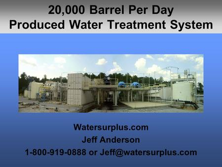 20,000 Barrel Per Day Produced Water Treatment System Watersurplus.com Jeff Anderson 1-800-919-0888 or