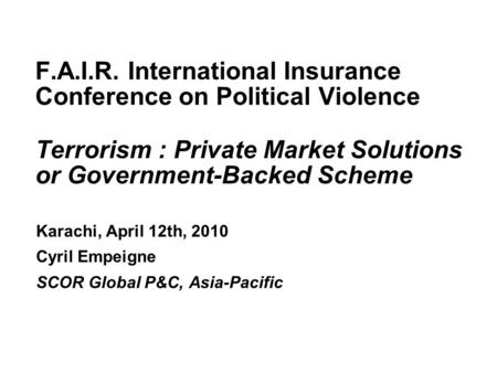F.A.I.R. International Insurance Conference 2010 F.A.I.R. International Insurance Conference on Political Violence <strong>Terrorism</strong> : Private Market Solutions.
