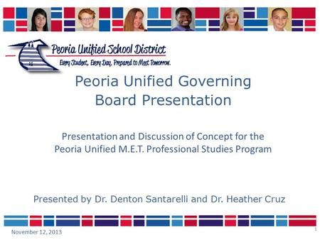 1 Peoria Unified Governing Board Presentation November 12, 2013 Presented by Dr. Denton Santarelli and Dr. Heather Cruz Presentation and Discussion of.