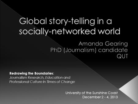 Redrawing the Boundaries : Journalism Research, Education and Professional Culture in Times of Change University of the Sunshine Coast December 2 - 4,