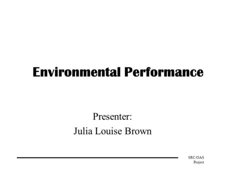 SRC/OAS Project Environmental Performance Presenter: Julia Louise Brown.