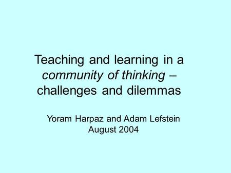 Teaching and learning in a community of thinking – challenges and dilemmas Yoram Harpaz and Adam Lefstein August 2004.
