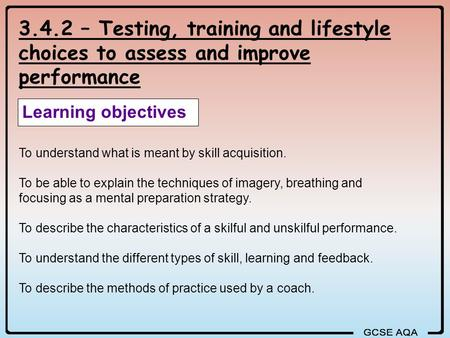 3.4.2 – Testing, training and lifestyle choices to assess and improve performance Learning objectives To understand what is meant by skill acquisition.