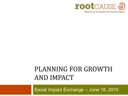 PLANNING FOR GROWTH AND IMPACT Social Impact Exchange – June 18, 2010.