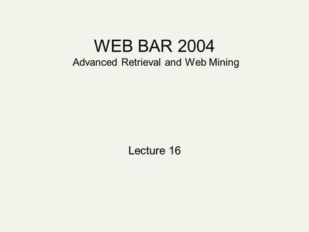 WEB BAR 2004 Advanced Retrieval and Web Mining Lecture 16.