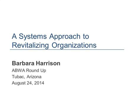 A Systems Approach to Revitalizing Organizations Barbara Harrison ABWA Round Up Tubac, Arizona August 24, 2014 1.