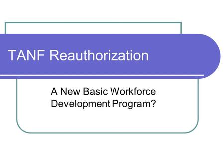 TANF Reauthorization A New Basic Workforce Development Program?
