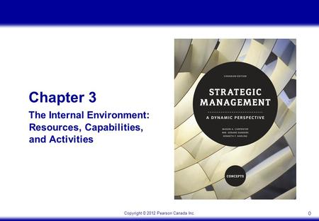Copyright © 2012 Pearson Canada Inc. 0 Chapter 3 The Internal Environment: Resources, Capabilities, and Activities.