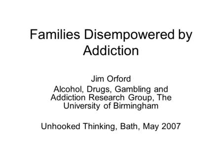 Families Disempowered by Addiction Jim Orford Alcohol, Drugs, Gambling and Addiction Research Group, The University of Birmingham Unhooked Thinking, Bath,